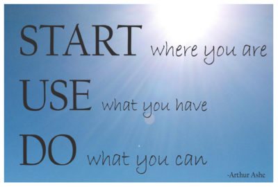 Start where you are, use what you have, do what you can. -Arthur Ashe